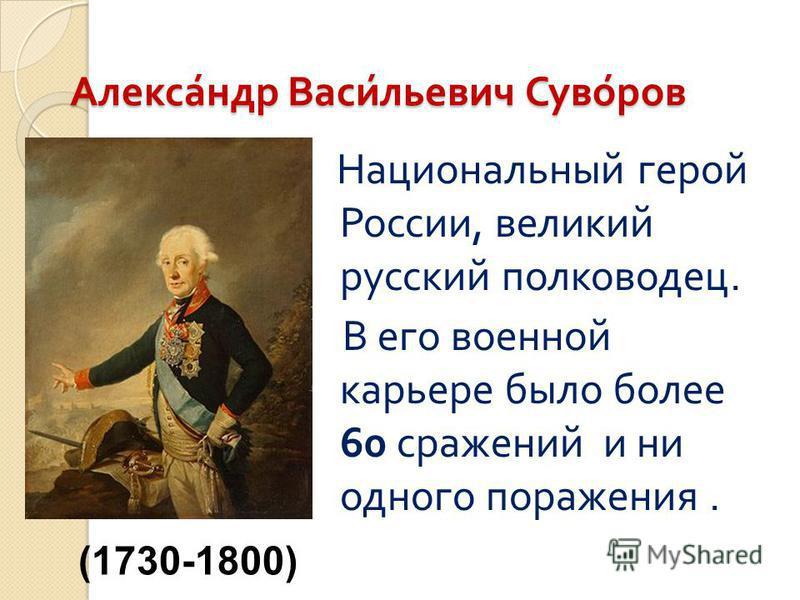 Александр Васильевич Суворов Александр Васильевич Суворов Национальный герой России, великий русский полководец. В его военной карьере было более 60 сражений и ни одного поражения. (1730-1800)
