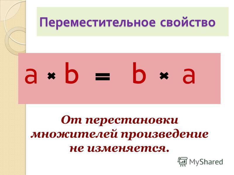 Переместительное свойство а b b а От перестановки множителей произведение не изменяется.