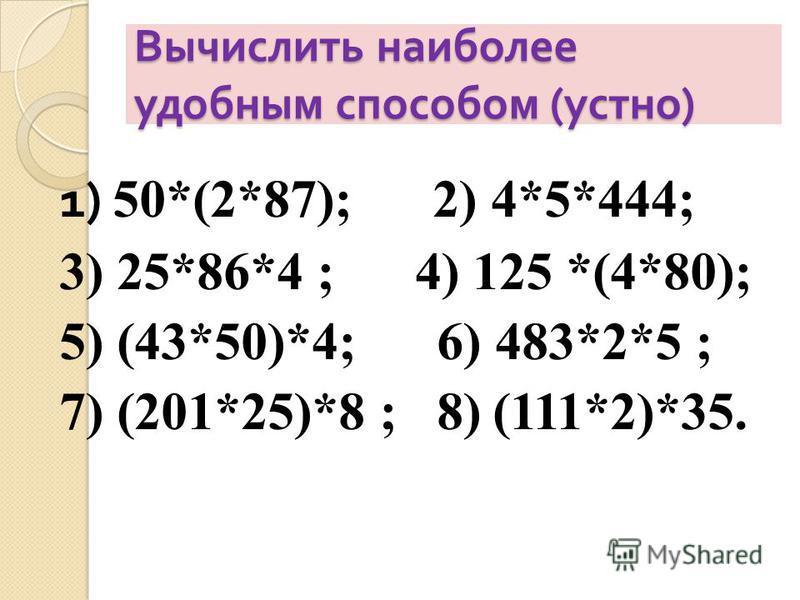 Вычислить наиболее удобным способом ( устно ) 1) 50*(2*87); 2) 4*5*444; 3) 25*86*4 ; 4) 125 *(4*80); 5) (43*50)*4; 6) 483*2*5 ; 7) (201*25)*8 ; 8) (111*2)*35.