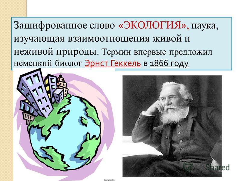 Зашифрованное слово « ЭКОЛОГИЯ », наука, изучающая взаимоотношения живой и неживой природы. Термин впервые предложил немецкий биолог Эрнст Геккель в 1866 году