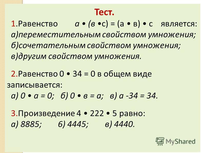 Тест. 1. Равенство а (в с) = (а в) с является: а)переместительным свойством умножения; б)сочетательным свойством умножения; в)другим свойством умножения. 2. Равенство 0 34 = 0 в общем виде записывается: а) 0 а = 0; б) 0 в = а; в) а -34 = 34. 3. Произ
