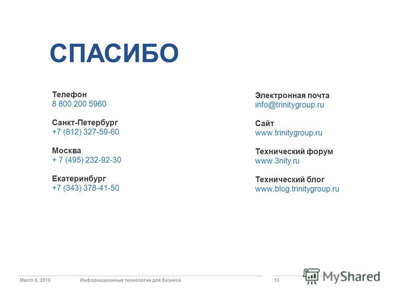 March 6, 2015Информационные технологии для бизнеса 13 СПАСИБО Телефон 8 800 200 5960 Санкт-Петербург +7 (812) 327-59-60 Москва + 7 (495) 232-92-30 Екатеринбург +7 (343) 378-41-50 Электронная почта info@trinitygroup.ru Сайт www.trinitygroup.ru Техниче