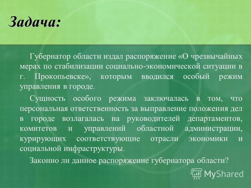 Задача: Губернатор области издал распоряжение «О чрезвычайных мерах по стабилизации социально-экономической ситуации в г. Прокопьевске», которым вводился особый режим управления в городе. Сущность особого режима заключалась в том, что персональная от