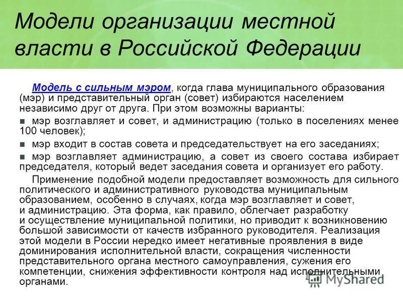 Модели организации местной власти в Российской Федерации Модель с сильным мэром, когда глава муниципального образования (мэр) и представительный орган (совет) избираются населением независимо друг от друга. При этом возможны варианты: мэр возглавляет