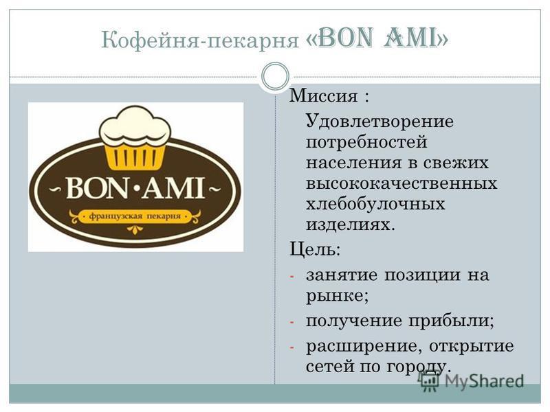 Кофейня-пекарня « BON AMI » Миссия : Удовлетворение потребностей населения в свежих высококачественных хлебобулочных изделиях. Цель: - занятие позиции на рынке; - получение прибыли; - расширение, открытие сетей по городу.