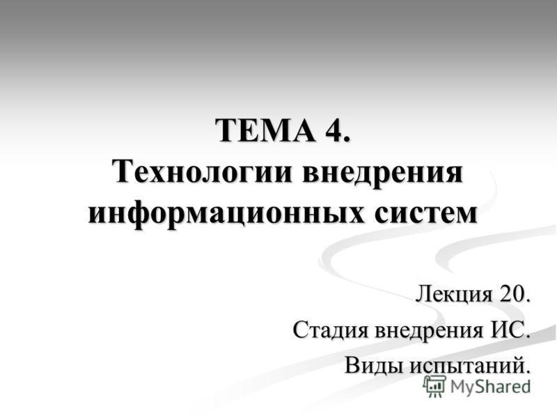 ТЕМА 4. Технологии внедрения информационных систем Лекция 20. Стадия внедрения ИС. Виды испытаний.