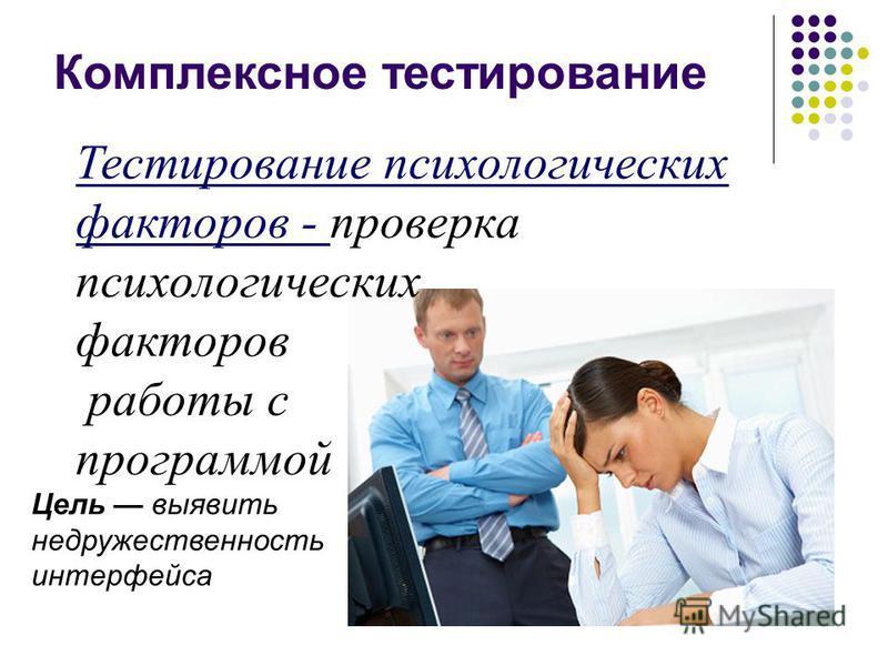 Тестирование психологических факторов - проверка психологических факторов работы с программой Цель выявить не дружественность интерфейса Комплексное тестирование