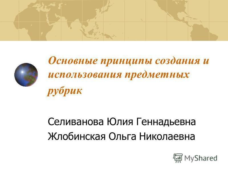 Основные принципы создания и использования предметных рубрик Селиванова Юлия Геннадьевна Жлобинская Ольга Николаевна