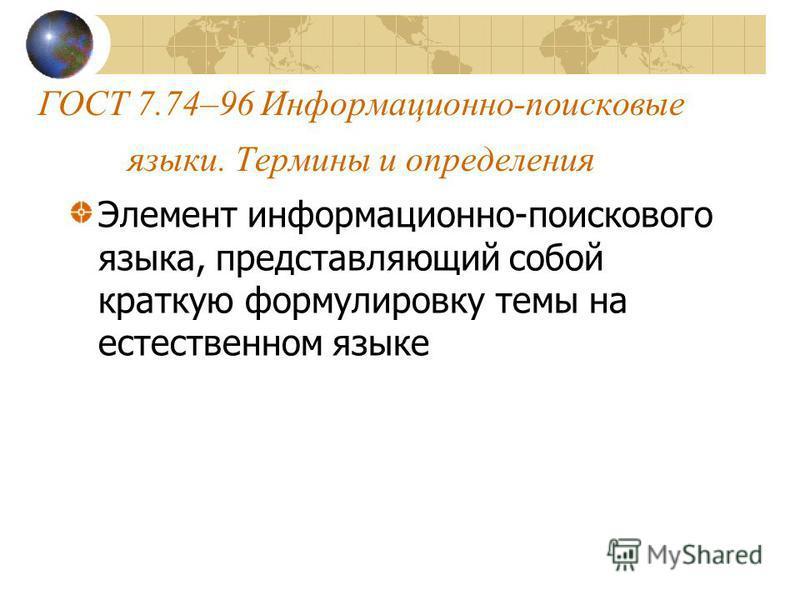 ГОСТ 7.74–96 Информационно-поисковые языки. Термины и определения Элемент информационно-поискового языка, представляющий собой краткую формулировку темы на естественном языке