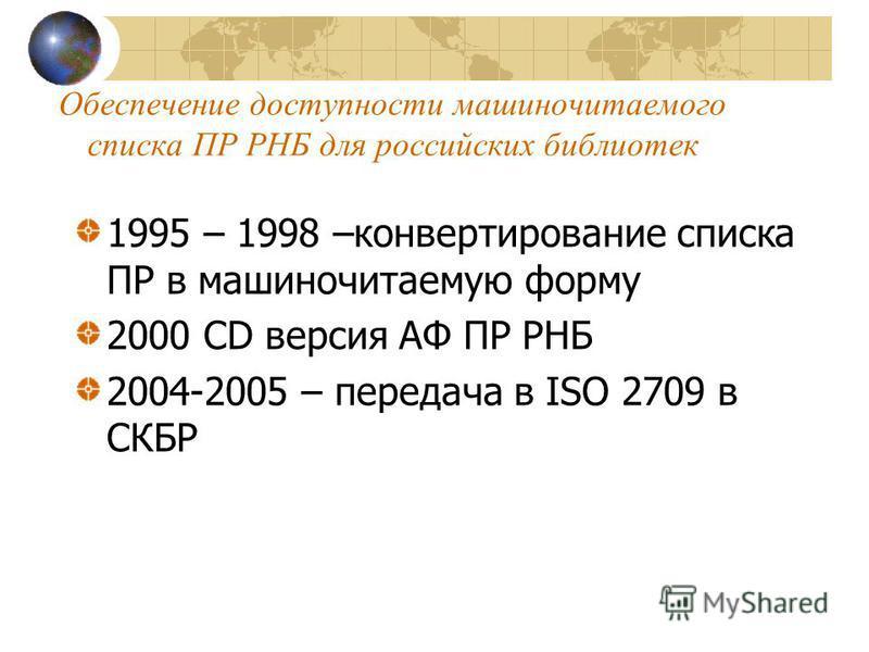 Обеспечение доступности машиночитаемого списка ПР РНБ для российских библиотек 1995 – 1998 –конвертирование списка ПР в машиночитаемую форму 2000 CD версия АФ ПР РНБ 2004-2005 – передача в ISO 2709 в СКБР