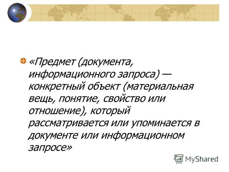«Предмет (документа, информационного запроса) конкретный объект (материальная вещь, понятие, свойство или отношение), который рассматривается или упоминается в документе или информационном запросе»