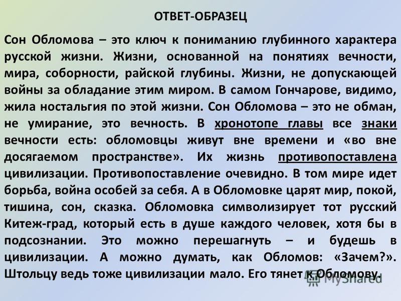 ОТВЕТ-ОБРАЗЕЦ Сон Обломова – это ключ к пониманию глубинного характера русской жизни. Жизни, основанной на понятиях вечности, мира, соборности, райской глубины. Жизни, не допускающей войны за обладание этим миром. В самом Гончарове, видимо, жила ност