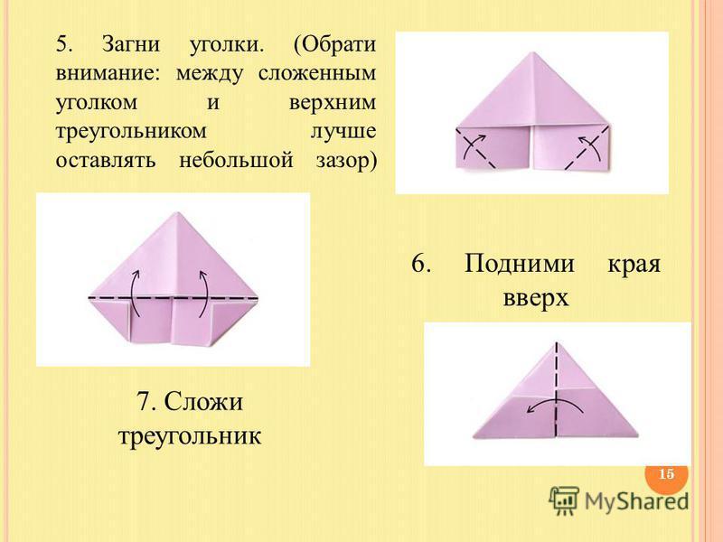 5. Загни уголки. (Обрати внимание: между сложенным уголком и верхним треугольником лучше оставлять небольшой зазор) 6. Подними края вверх 7. Сложи треугольник 15