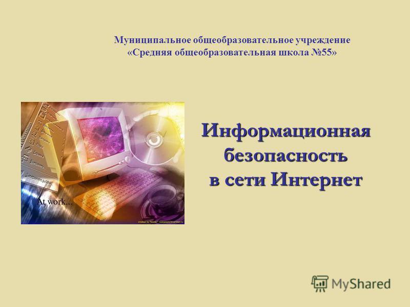 Информационная безопасность в сети Интернет Муниципальное общеобразовательное учреждение «Средняя общеобразовательная школа 55»