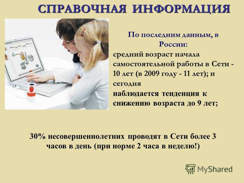 По последним данным, в России: средний возраст начала самостоятельной работы в Сети - 10 лет (в 2009 году - 11 лет); и сегодня наблюдается тенденция к снижению возраста до 9 лет; СПРАВОЧНАЯ ИНФОРМАЦИЯ 30% несовершеннолетних проводят в Сети более 3 ча