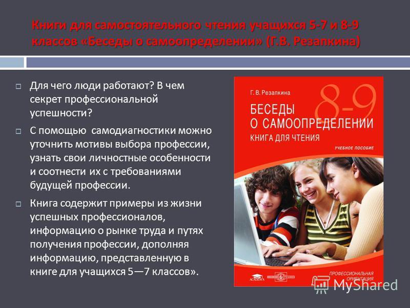 Книги для самостоятельного чтения учащихся 5-7 и 8-9 классов « Беседы о самоопределении » ( Г. В. Резапкина ) Для чего люди работают ? В чем секрет профессиональной успешности ? С помощью самодиагностики можно уточнить мотивы выбора профессии, узнать