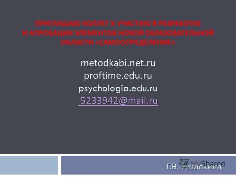 5233942@mail.ru 5233942@mail.ru ПРИГЛАШАЮ КОЛЛЕГ К УЧАСТИЮ В РАЗРАБОТКЕ И АПРОБАЦИИ ЭЛЕМЕНТОВ НОВОЙ ОБРАЗОВАТЕЛЬНОЙ ОБЛАСТИ « САМООПРЕДЕЛЕНИЕ » metodkabi.net.ru proftime.edu.ru psychologia.edu.ru 5233942@mail.ru 5233942@mail.ru Г. В. Резапкина
