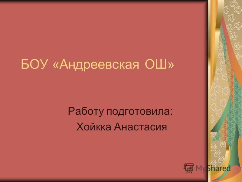 БОУ «Андреевская ОШ» Работу подготовила: Хойкка Анастасия
