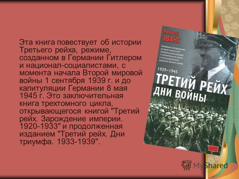 Эта книга повествует об истории Третьего рейха, режиме, созданном в Германии Гитлером и национал-социалистами, с момента начала Второй мировой войны 1 сентября 1939 г. и до капитуляции Германии 8 мая 1945 г. Это заключительная книга трехтомного цикла