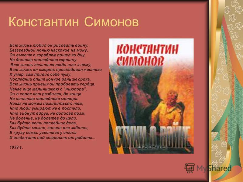 Константин Симонов Всю жизнь любил он рисовать войну. Беззвездной ночью наскочив на мину, Он вместе с кораблем пошел ко дну, Не дописав последнюю картину. Всю жизнь лечиться люди шли к нему, Всю жизнь он смерть преследовал жестоко И умер, сам привив