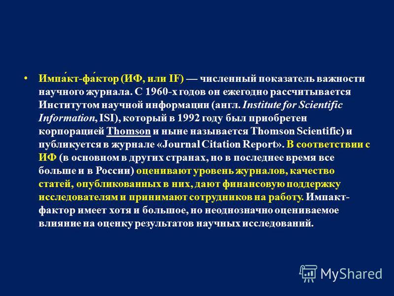 Импа́кт-фа́ктор (ИФ, или IF) численный показатель важности научного журнала. С 1960-х годов он ежегодно рассчитывается Институтом научной информации (англ. Institute for Scientific Information, ISI), который в 1992 году был приобретен корпорацией Tho