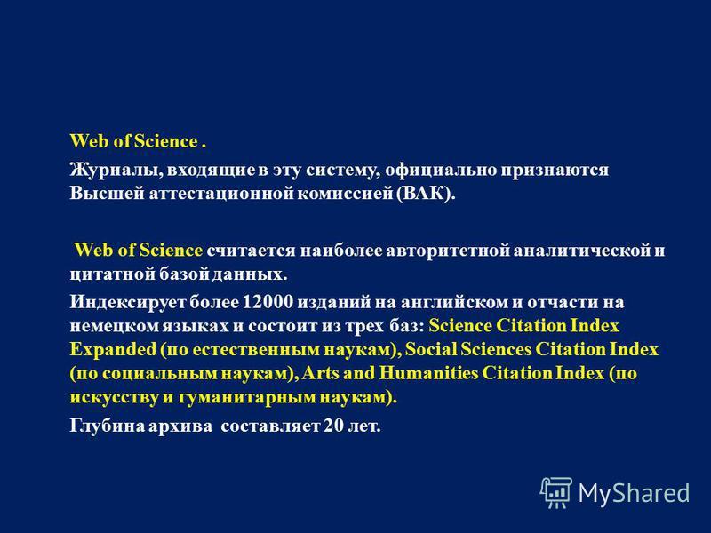 Web of Science. Журналы, входящие в эту систему, официально признаются Высшей аттестационной комиссией (ВАК). Web of Science считается наиболее авторитетной аналитической и цитатной базой данных. Индексирует более 12000 изданий на английском и отчаст