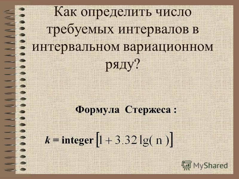 Как определить число требуемых интервалов в интервальном вариационном ряду? Формула Стержеса : k = integer