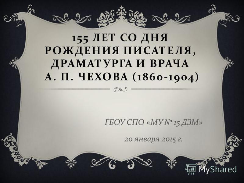 155 ЛЕТ СО ДНЯ РОЖДЕНИЯ ПИСАТЕЛЯ, ДРАМАТУРГА И ВРАЧА А. П. ЧЕХОВА (1860-1904) ГБОУ СПО « МУ 15 ДЗМ » 20 января 2015 г.