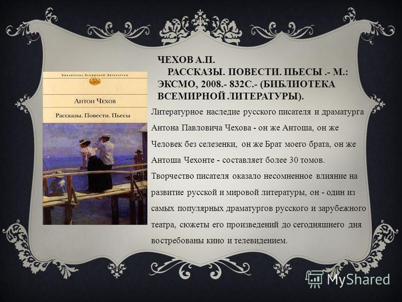 ЧЕХОВ А.П. РАССКАЗЫ. ПОВЕСТИ. ПЬЕСЫ.- М.: ЭКСМО, 2008.- 832С.- (БИБЛИОТЕКА ВСЕМИРНОЙ ЛИТЕРАТУРЫ). Литературное наследие русского писателя и драматурга Антона Павловича Чехова - он же Антоша, он же Человек без селезенки, он же Брат моего брата, он же