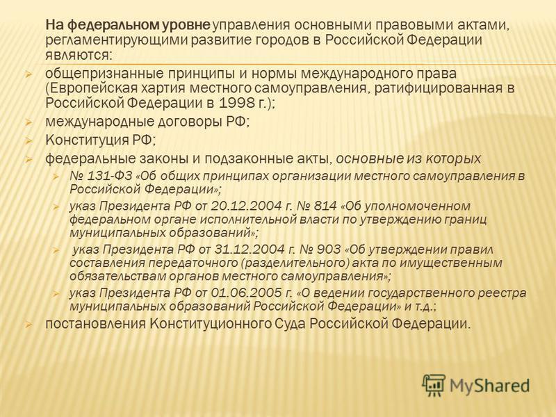 На федеральном уровне управления основными правовыми актами, регламентирующими развитие городов в Российской Федерации являются: общепризнанные принципы и нормы международного права (Европейская хартия местного самоуправления, ратифицированная в Росс