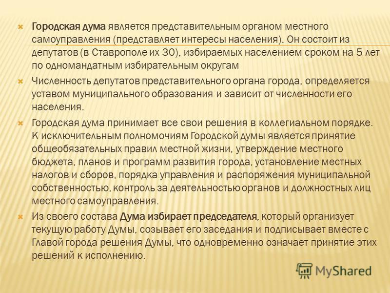 Городская дума является представительным органом местного самоуправления (представляет интересы населения). Он состоит из депутатов (в Ставрополе их 30), избираемых населением сроком на 5 лет по одномандатным избирательным округам Численность депутат