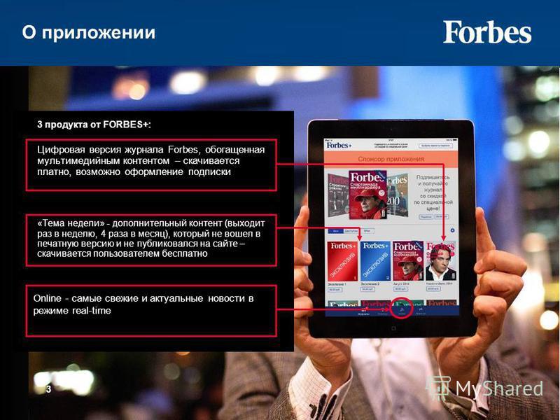 О приложении 3 3 продукта от FORBES+: Цифровая версия журнала Forbes, обогащенная мультимедийным контентом – скачивается платно, возможно оформление подписки «Тема недели» - дополнительный контент (выходит раз в неделю, 4 раза в месяц), который не во