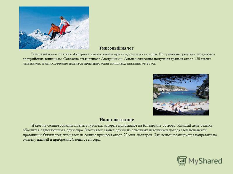 Гипсовый налог Гипсовый налог платят в Австрии горнолыжники при каждом спуске с горы. Полученные средства передаются австрийским клиникам. Согласно статистике в Австрийских Альпах ежегодно получают травмы около 150 тысяч лыжников, и на их лечение тра