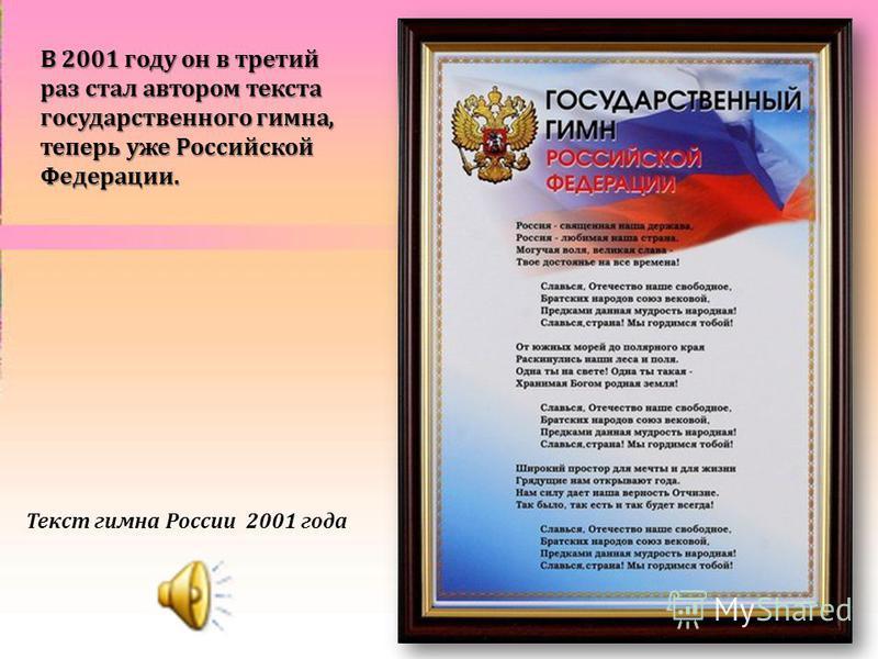 В 2001 году он в третий раз стал автором текста государственного гимна, теперь уже Российской Федерации. Текст гимна России 2001 года