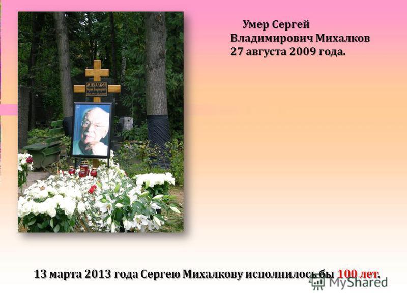 Умер Сергей Владимирович Михалков 27 августа 2009 года. Умер Сергей Владимирович Михалков 27 августа 2009 года. 13 марта 2013 года Сергею Михалкову исполнилось бы 100 лет.