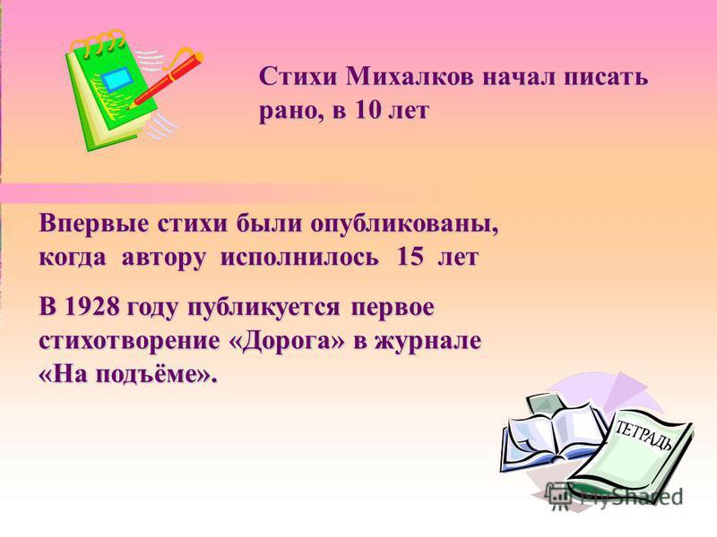 Стихи Михалков начал писать рано, в 10 лет Впервые стихи были опубликованы, когда автору исполнилось 15 лет В 1928 году публикуется первое стихотворение «Дорога» в журнале «На подъёме».