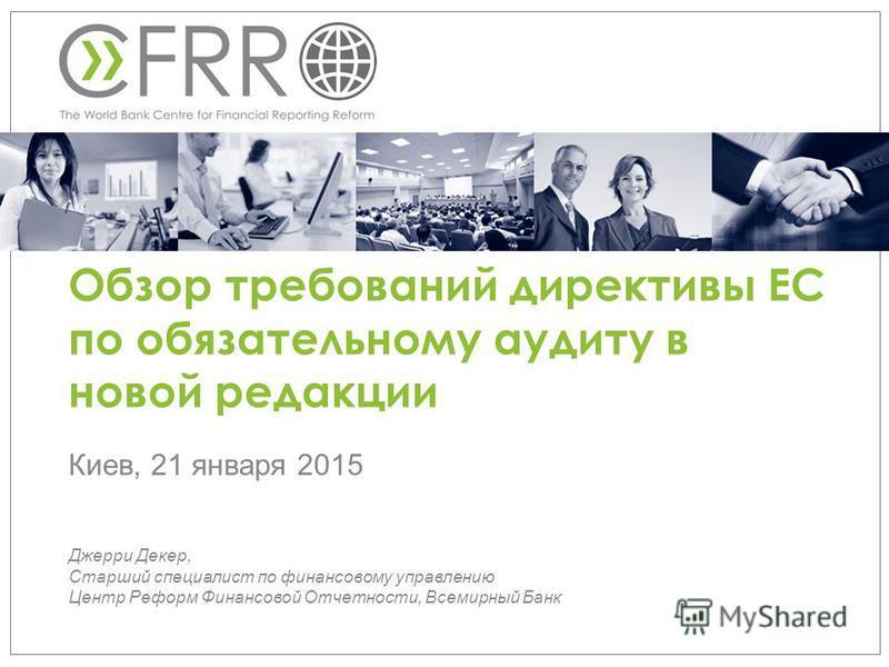 Обзор требований директивы ЕС по обязательному аудиту в новой редакции Джерри Декер, Старший специалист по финансовому управлению Центр Реформ Финансовой Отчетности, Всемирный Банк Киев, 21 января 2015