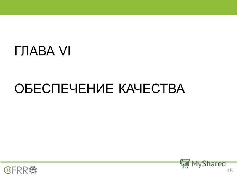 ГЛАВА VI ОБЕСПЕЧЕНИЕ КАЧЕСТВА 45