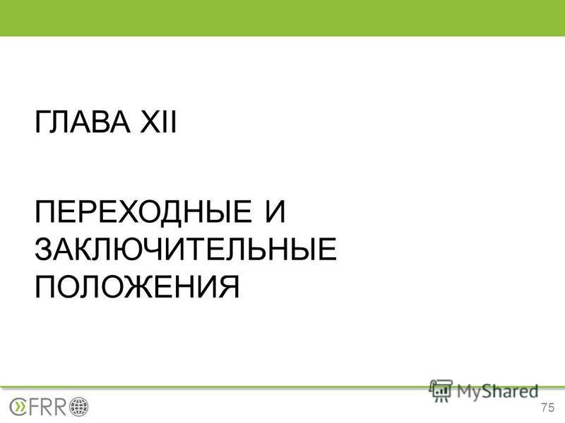 ГЛАВА XII ПЕРЕХОДНЫЕ И ЗАКЛЮЧИТЕЛЬНЫЕ ПОЛОЖЕНИЯ 75