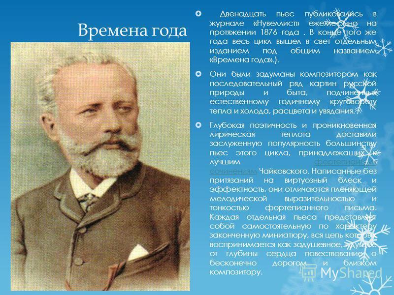 Времена года Двенадцать пьес публиковались в журнале «Нувеллист» ежемесячно на протяжении 1876 года. В конце того же года весь цикл вышел в свет отдельным изданием под общим названием «Времена года».). Они были задуманы композитором как последователь