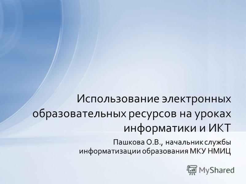 Пашкова О.В., начальник службы информатизации образования МКУ НМИЦ Использование электронных образовательных ресурсов на уроках информатики и ИКТ