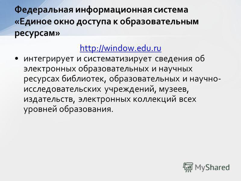 Федеральная информационная система «Единое окно доступа к образовательным ресурсам» http://window.edu.ru интегрирует и систематизирует сведения об электронных образовательных и научных ресурсах библиотек, образовательных и научно- исследовательских у