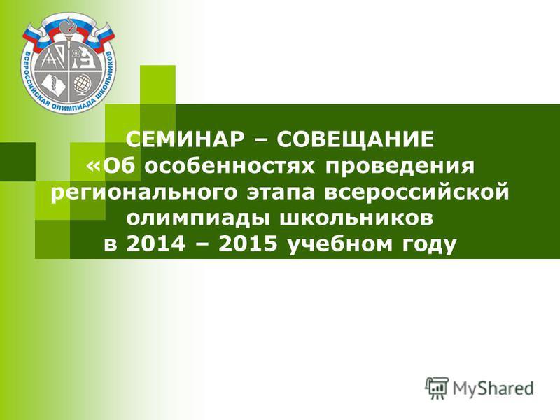 СЕМИНАР – СОВЕЩАНИЕ «Об особенностях проведения регионального этапа всероссийской олимпиады школьников в 2014 – 2015 учебном году