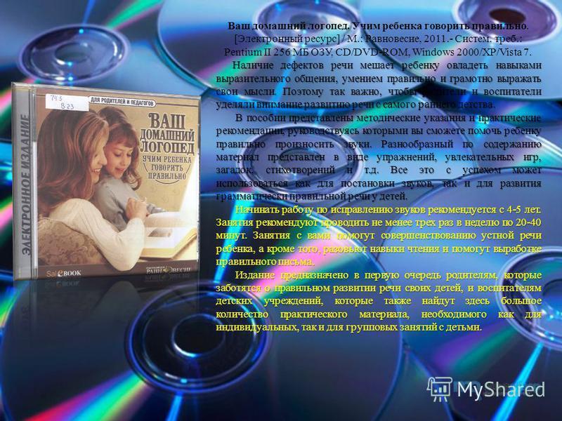 Ваш домашний логопед. Учим ребенка говорить правильно. [Электронный ресурс] / М.: Равновесие, 2011.- Систем. треб.: Pentium II 256 МБ ОЗУ, CD/DVD-ROM, Windows 2000/XP/Vista 7. Наличие дефектов речи мешает ребенку овладеть навыками выразительного обще