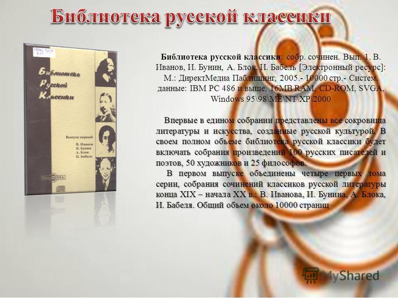 Библиотека русской классики: собр. сочинен. Вып. 1. В. Иванов, И. Бунин, А. Блок, И. Бабель [Электронный ресурс]: М.: Директ Медиа Паблишинг, 2005.- 10000 стр.- Систем. данные: IBM PC 486 и выше, 16МВ RАМ, СD-ROM, SVGA, Windows 95\98\ME\NT\XP\2000 Вп