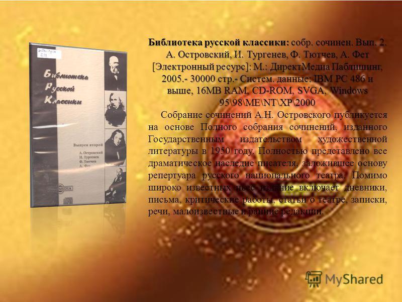 Библиотека русской классики: собр. сочинен. Вып. 2. А. Островский, И. Тургенев, Ф. Тютчев, А. Фет [Электронный ресурс]: М.: Директ Медиа Паблишинг, 2005.- 30000 стр.- Систем. данные: IBM PC 486 и выше, 16МВ RАМ, СD-ROM, SVGA, Windows 95\98\ME\NT\XP\2