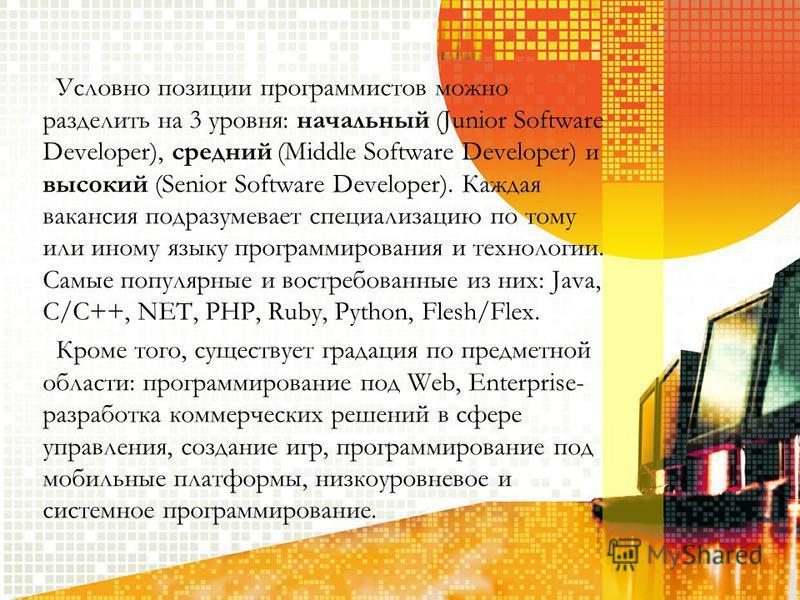 Условно позиции программистов можно разделить на 3 уровня: начальный (Junior Software Developer), средний (Middle Software Developer) и высокий (Senior Software Developer). Каждая вакансия подразумевает специализацию по тому или иному языку программи