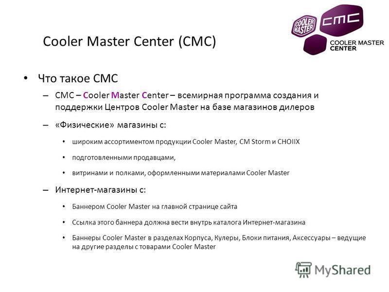 Cooler Master Center (CMC) Что такое CMC – CMC – Cooler Master Center – всемирная программа создания и поддержки Центров Cooler Master на базе магазинов дилеров – «Физические» магазины с: широким ассортиментом продукции Cooler Master, CM Storm и CHOI