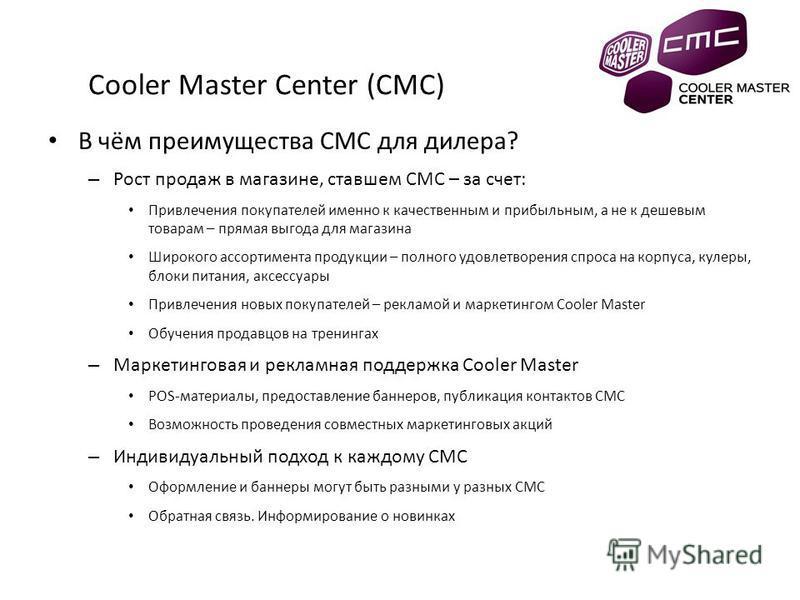 Cooler Master Center (CMC) В чём преимущества CMC для дилера? – Рост продаж в магазине, ставшем CMC – за счет: Привлечения покупателей именно к качественным и прибыльным, а не к дешевым товарам – прямая выгода для магазина Широкого ассортимента проду