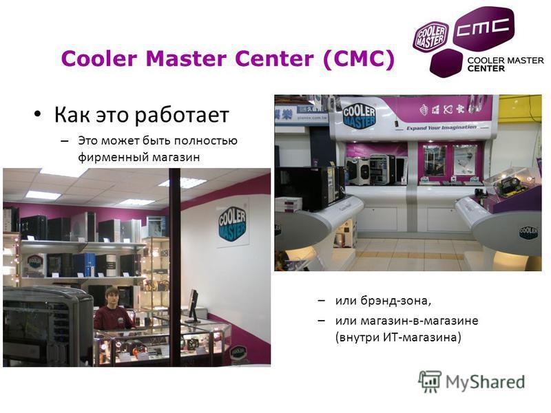 Как это работает – Это может быть полностью фирменный магазин –или брэнд-зона, –или магазин-в-магазине (внутри ИТ-магазина) Cooler Master Center (CMC)